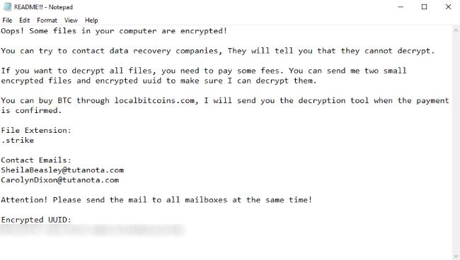 Vaya! Algunos archivos de su computadora están encriptados! Puede intentar ponerse en contacto con empresas de recuperación de datos, Te dirán que no pueden descifrar. Si desea descifrar todos los archivos, tienes que pagar algunas tarifas. Puede enviarme dos pequeños archivos cifrados y uuid cifrados para asegurarse de que pueda descifrarlos. Puedes comprar BTC a través de localbitcoins.com, Te enviaré la herramienta de descifrado cuando se confirme el pago.. Extensión de archivo: .huelga Contact Emails: SheilaBeasley@tutanota.com CarolynDixon@tutanota.com Atención! Envíe el correo a todos los buzones de correo al mismo tiempo! UUID cifrado:
